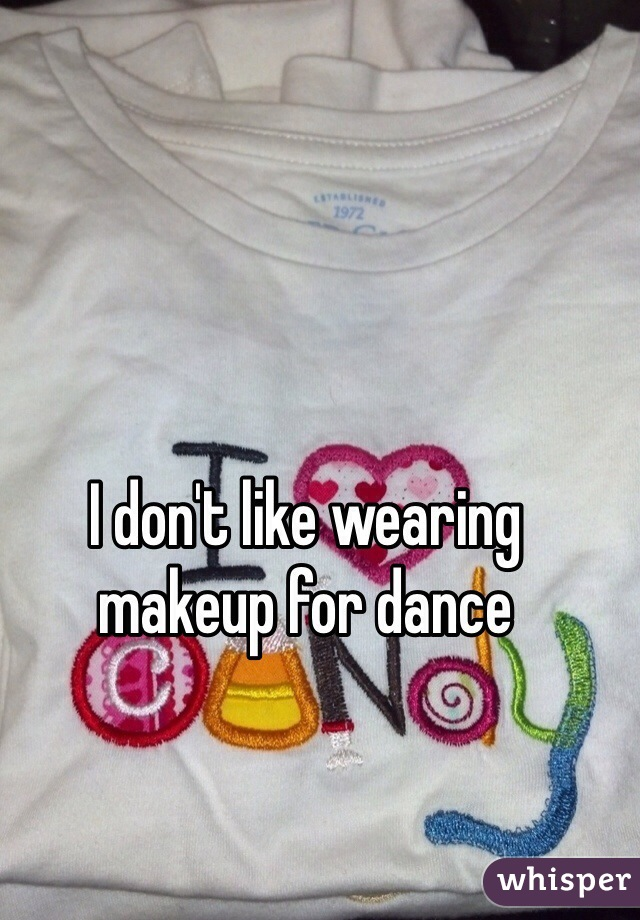 I don't like wearing makeup for dance