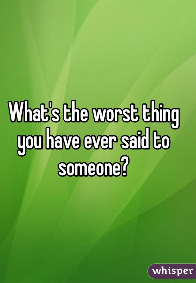 What's the worst thing you have ever said to someone?