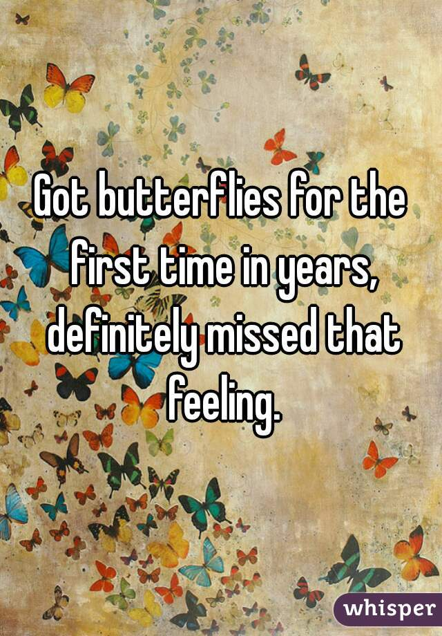Got butterflies for the first time in years, definitely missed that feeling.