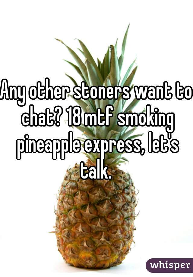 Any other stoners want to chat? 18 mtf smoking pineapple express, let's talk.