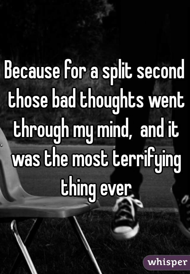 Because for a split second those bad thoughts went through my mind,  and it was the most terrifying thing ever