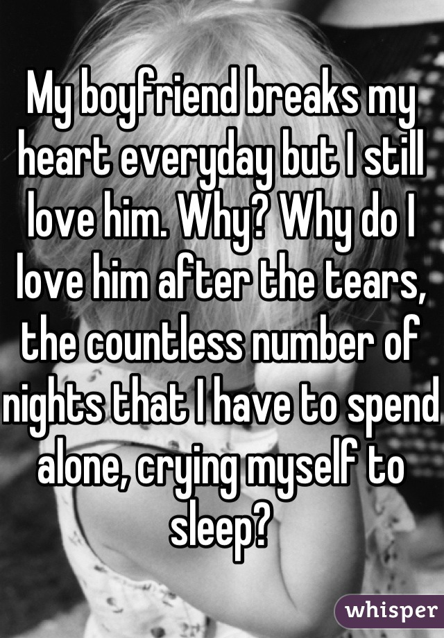 My boyfriend breaks my heart everyday but I still love him. Why? Why do I love him after the tears, the countless number of nights that I have to spend alone, crying myself to sleep?