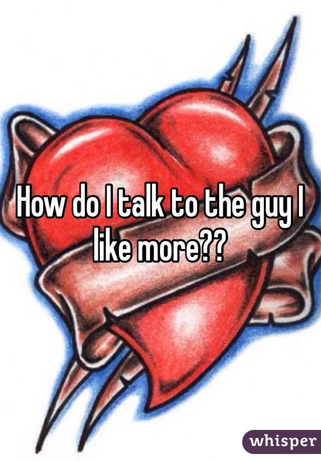 How do I talk to the guy I like more??