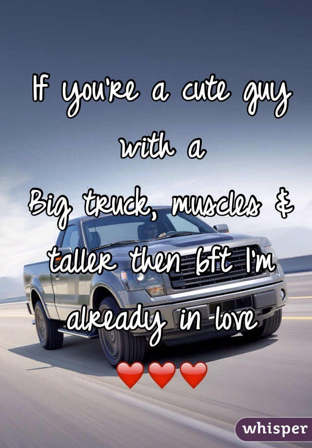 If you're a cute guy with a Big truck, muscles & taller then 6ft I'm already in love  ❤️❤️❤️
