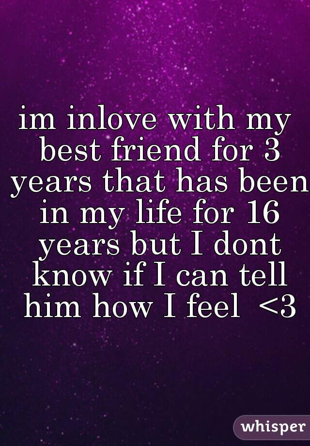 im inlove with my best friend for 3 years that has been in my life for 16 years but I dont know if I can tell him how I feel  <3