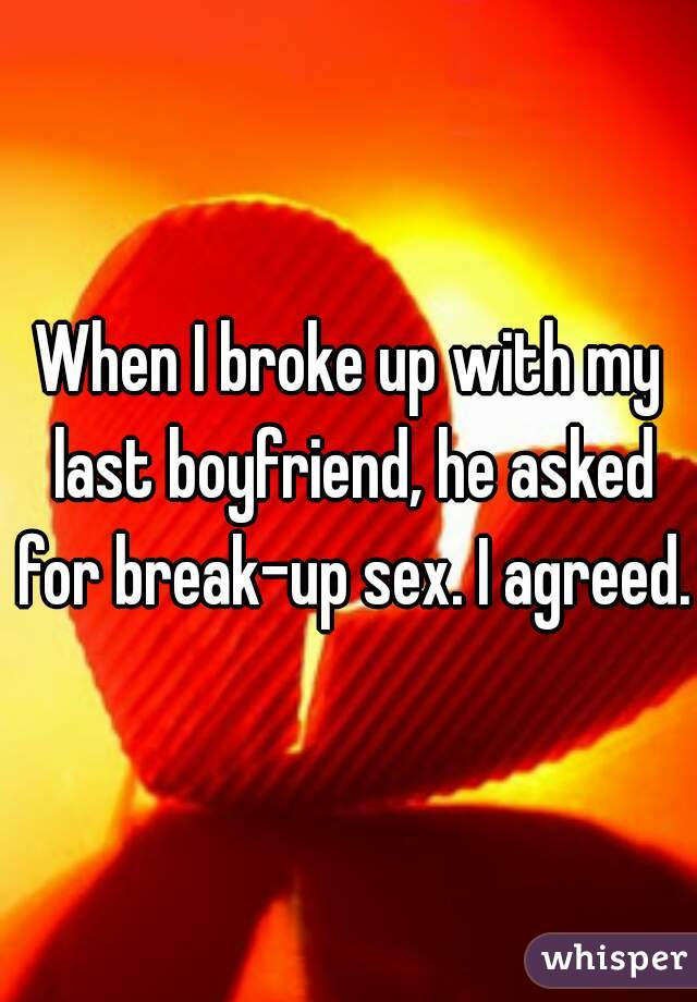When I broke up with my last boyfriend, he asked for break-up sex. I agreed.