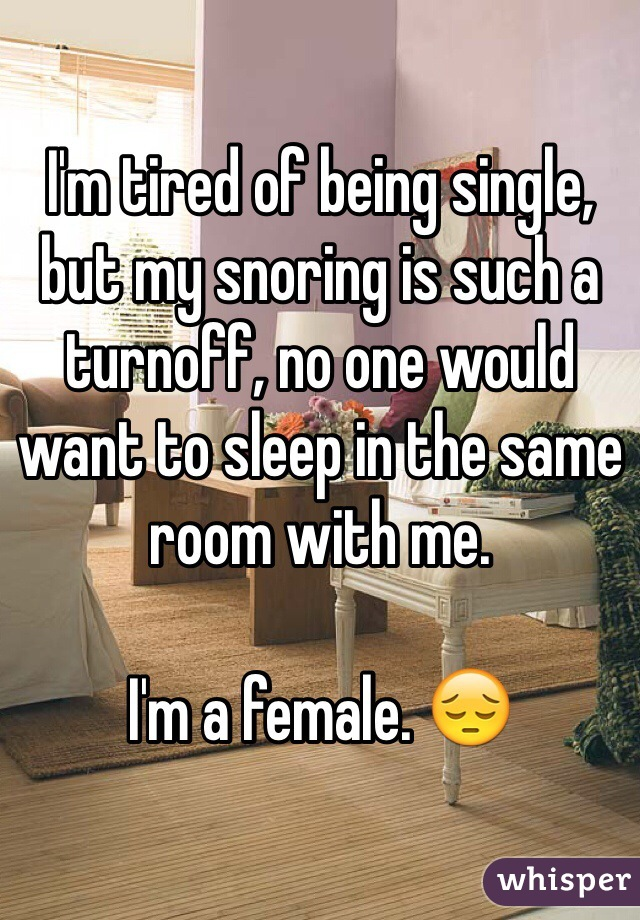 I'm tired of being single, but my snoring is such a turnoff, no one would want to sleep in the same room with me.   I'm a female. 😔