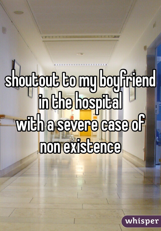 shoutout to my boyfriend  in the hospital  with a severe case of  non existence