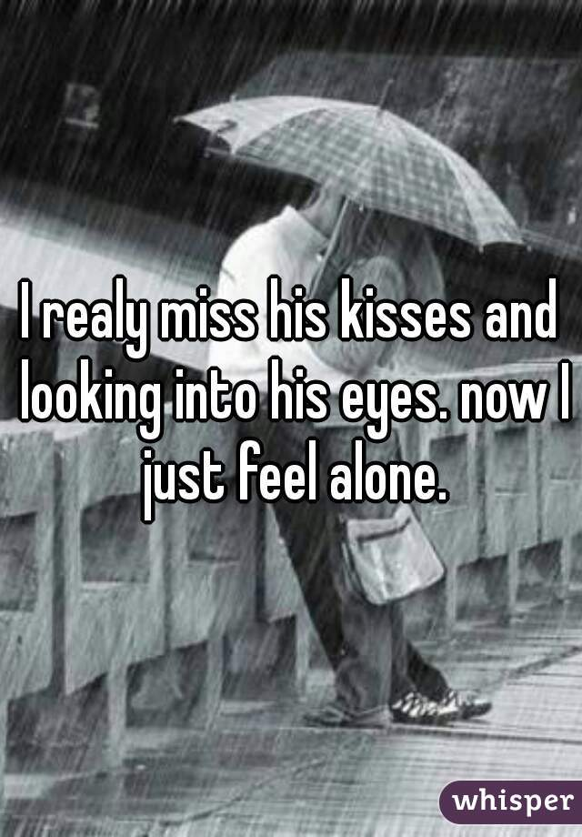 I realy miss his kisses and looking into his eyes. now I just feel alone.