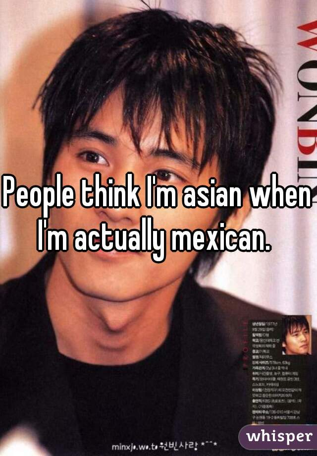 People think I'm asian when I'm actually mexican.