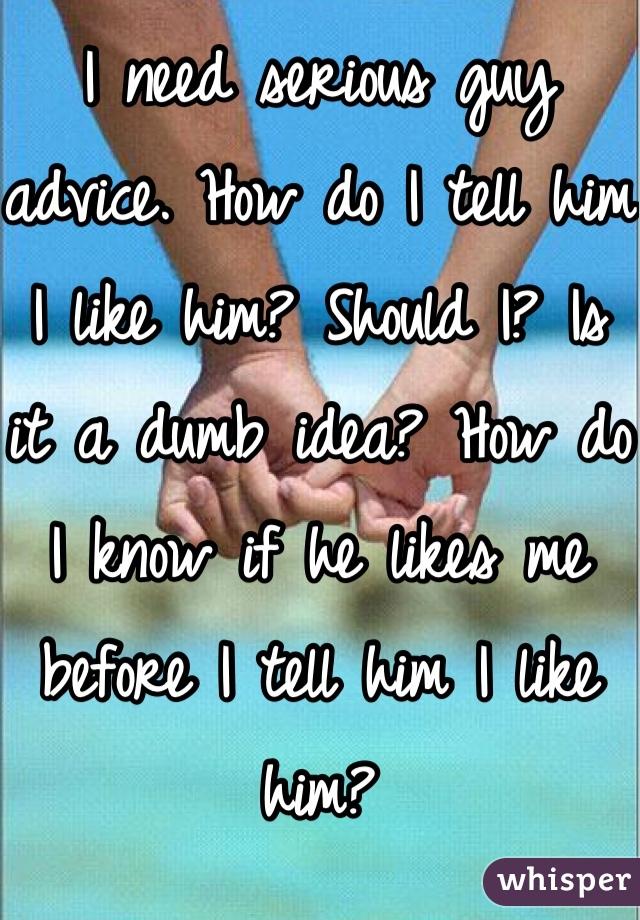 I need serious guy advice. How do I tell him I like him? Should I? Is it a dumb idea? How do I know if he likes me before I tell him I like him?