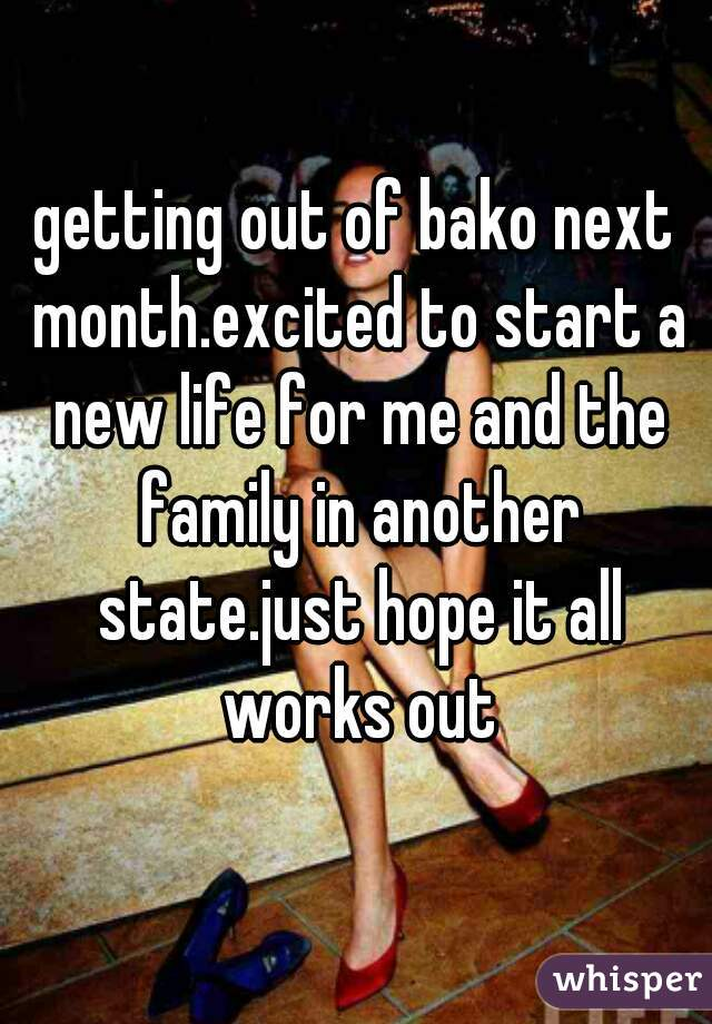 getting out of bako next month.excited to start a new life for me and the family in another state.just hope it all works out