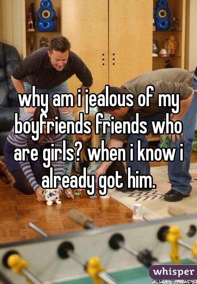 why am i jealous of my boyfriends friends who are girls? when i know i already got him.