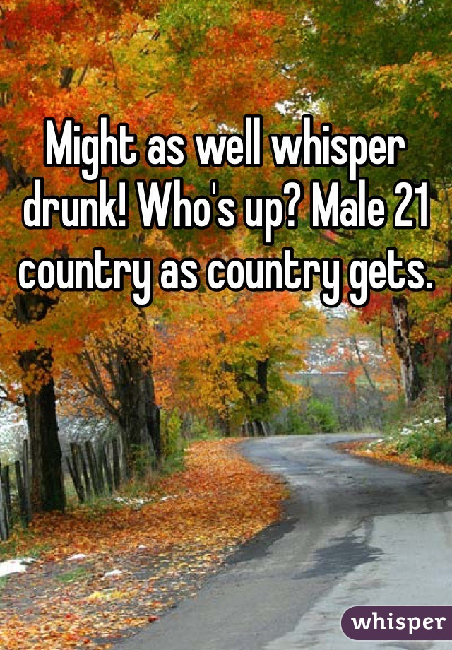 Might as well whisper drunk! Who's up? Male 21 country as country gets.