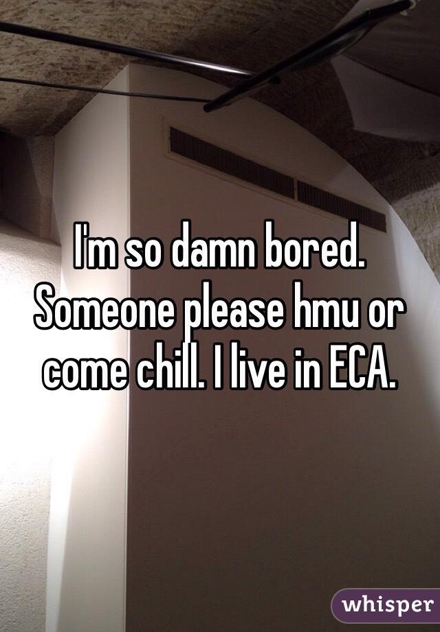 I'm so damn bored. Someone please hmu or come chill. I live in ECA.