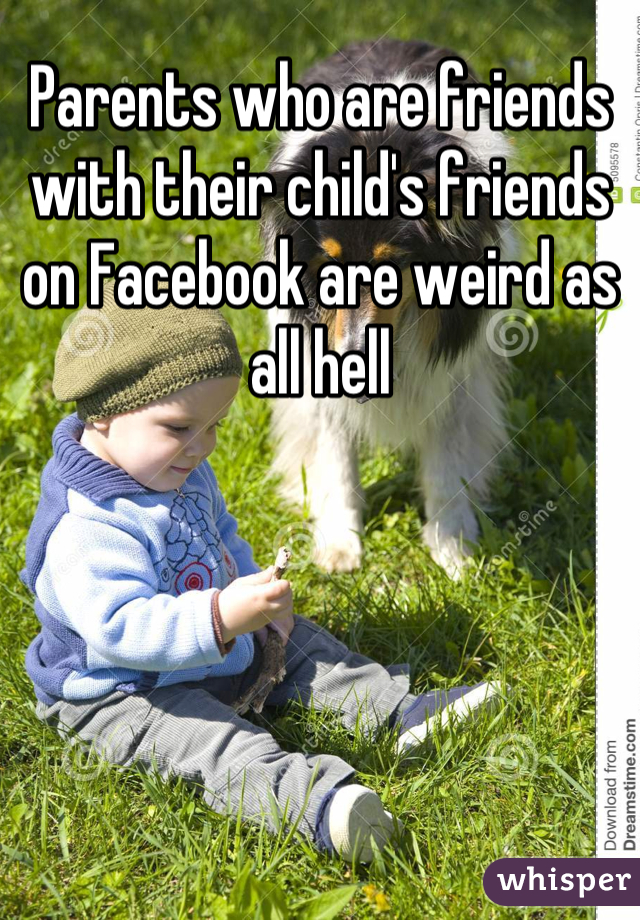 Parents who are friends with their child's friends on Facebook are weird as all hell
