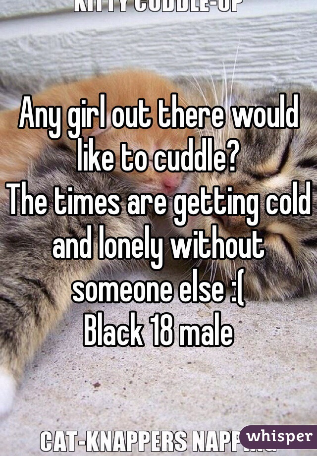 Any girl out there would like to cuddle? The times are getting cold and lonely without someone else :( Black 18 male