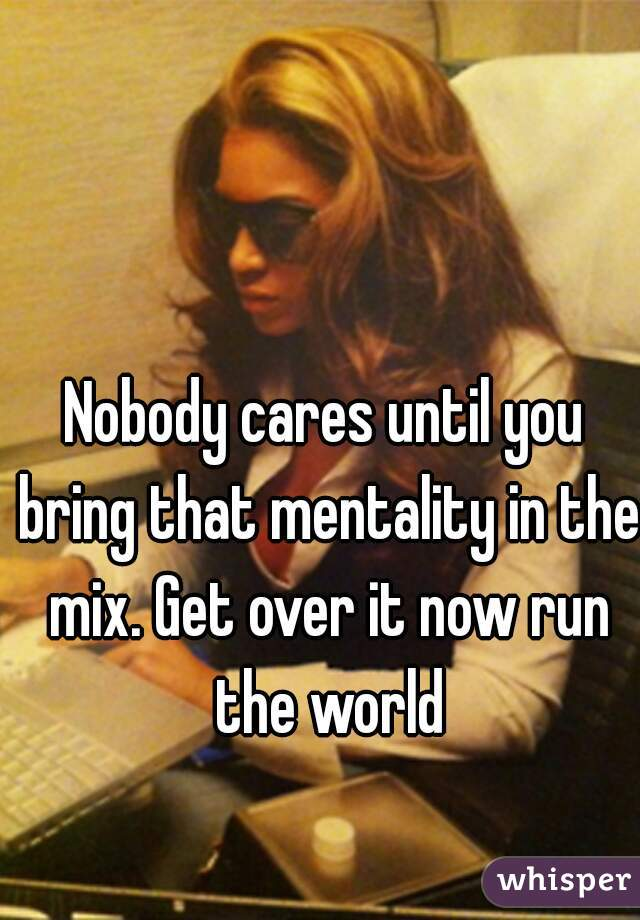 Nobody cares until you bring that mentality in the mix. Get over it now run the world
