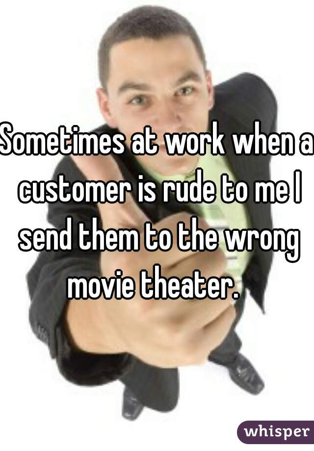 Sometimes at work when a customer is rude to me I send them to the wrong movie theater.