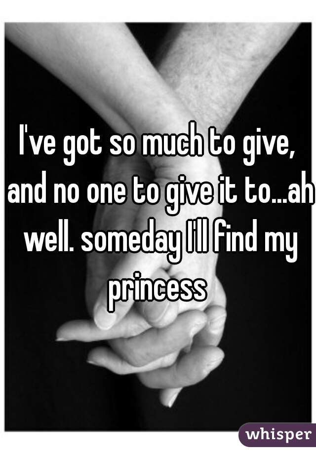I've got so much to give, and no one to give it to...ah well. someday I'll find my princess