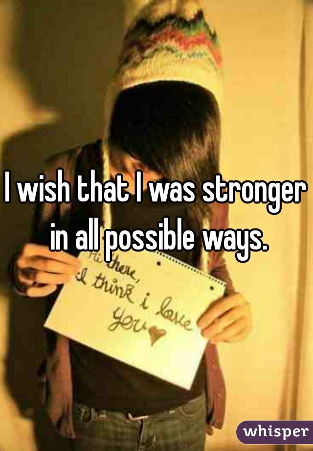 I wish that I was stronger in all possible ways.