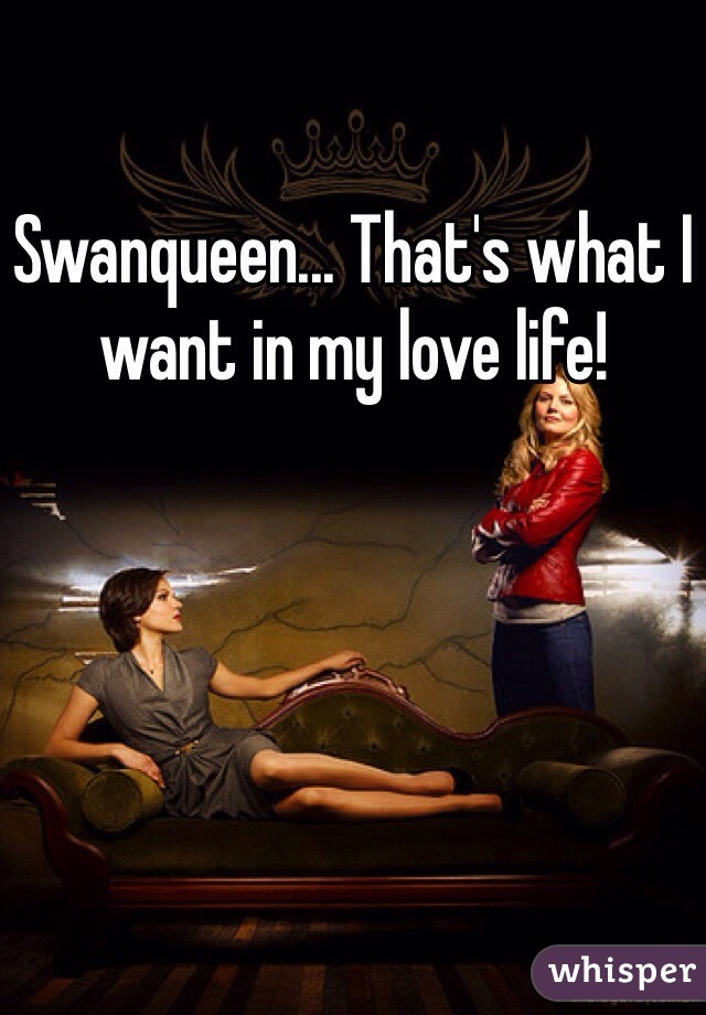 Swanqueen... That's what I want in my love life!