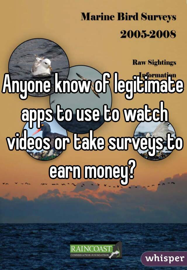 Anyone know of legitimate apps to use to watch videos or take surveys to earn money?