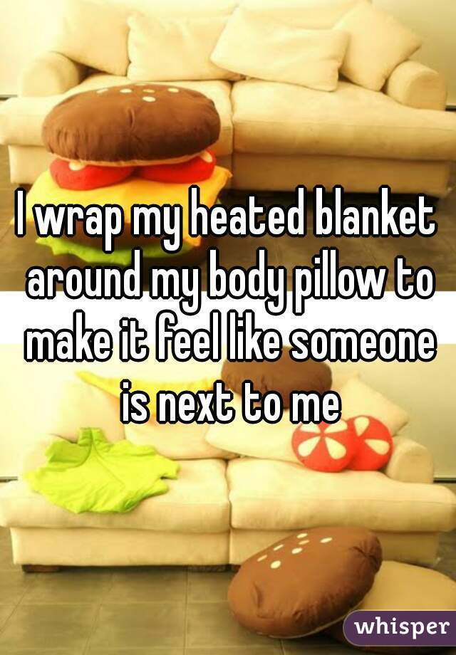 I wrap my heated blanket around my body pillow to make it feel like someone is next to me