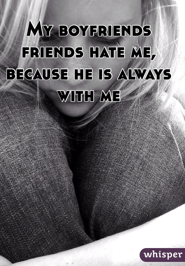 My boyfriends friends hate me, because he is always with me