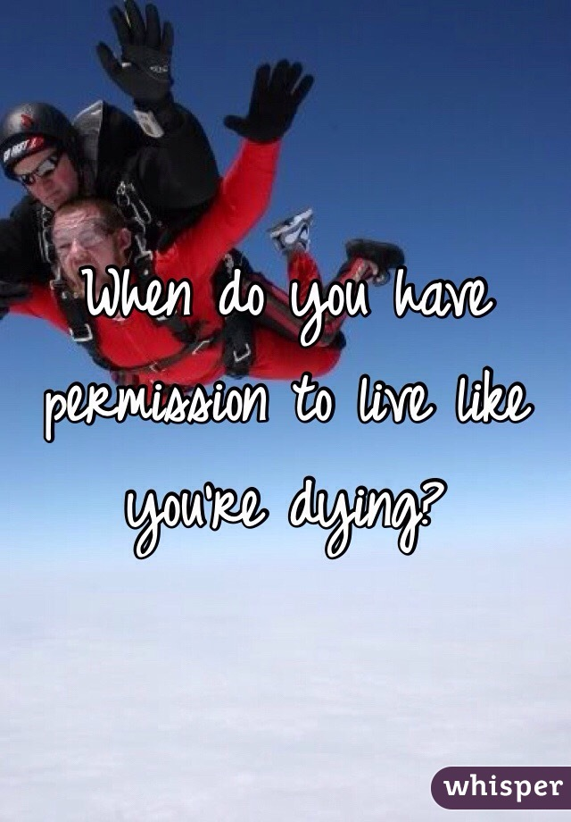 When do you have permission to live like you're dying?