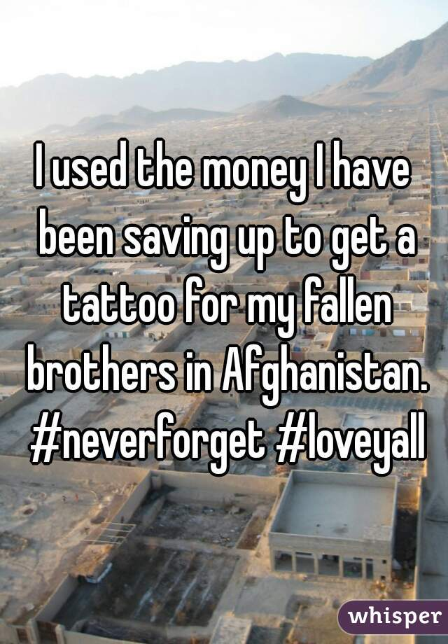 I used the money I have been saving up to get a tattoo for my fallen brothers in Afghanistan. #neverforget #loveyall
