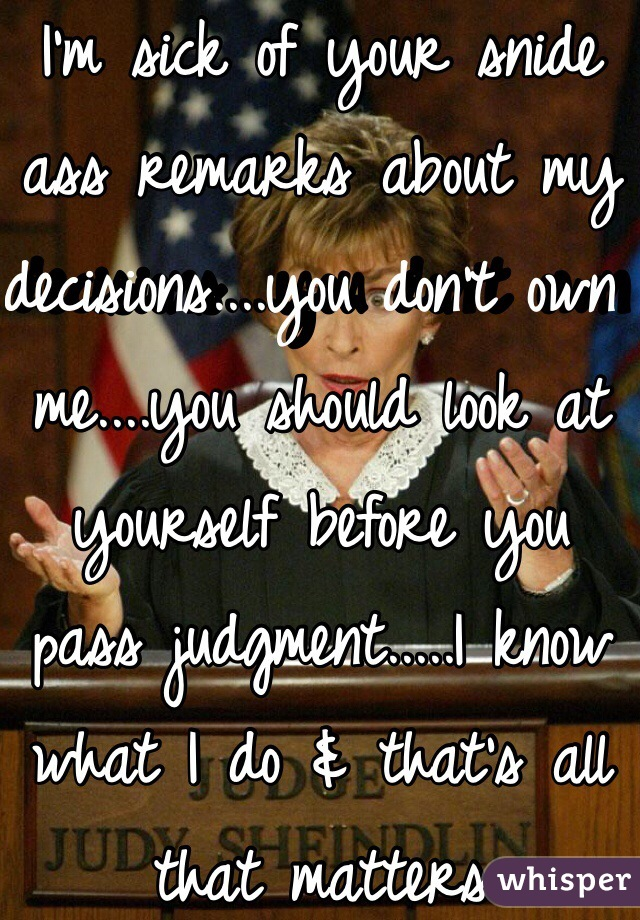 I'm sick of your snide ass remarks about my decisions....you don't own me....you should look at yourself before you pass judgment.....I know what I do & that's all that matters