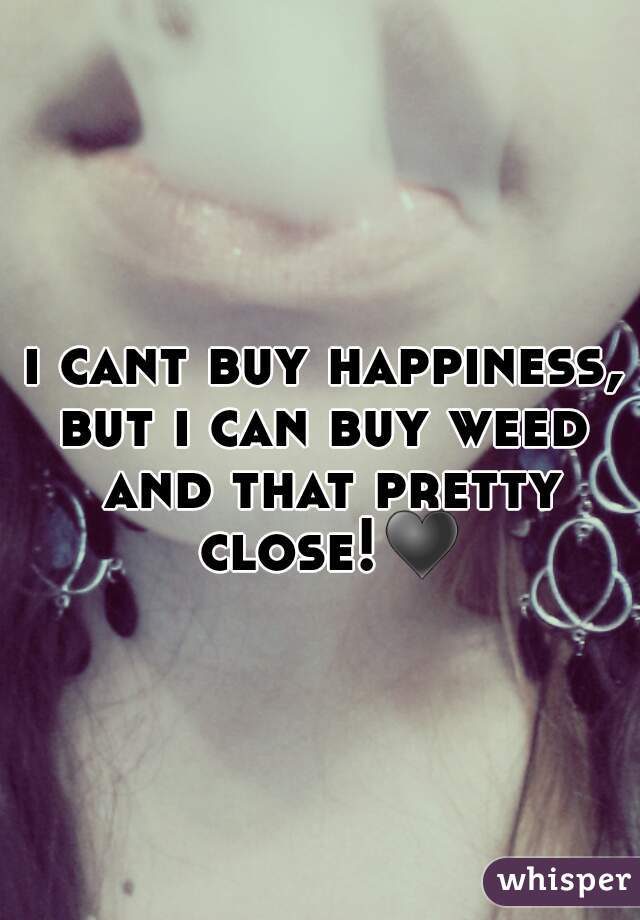 i cant buy happiness, but i can buy weed and that pretty close!♥