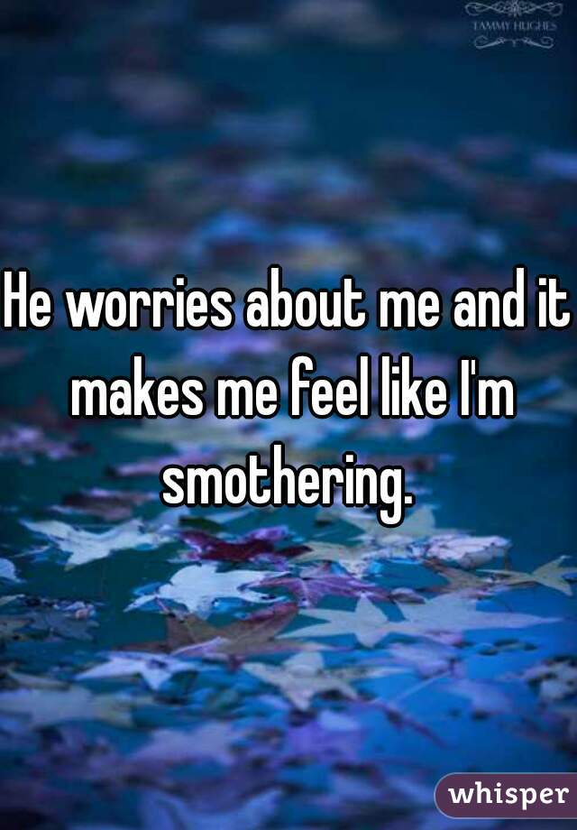 He worries about me and it makes me feel like I'm smothering.