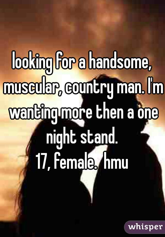 looking for a handsome, muscular, country man. I'm wanting more then a one night stand.  17, female.  hmu