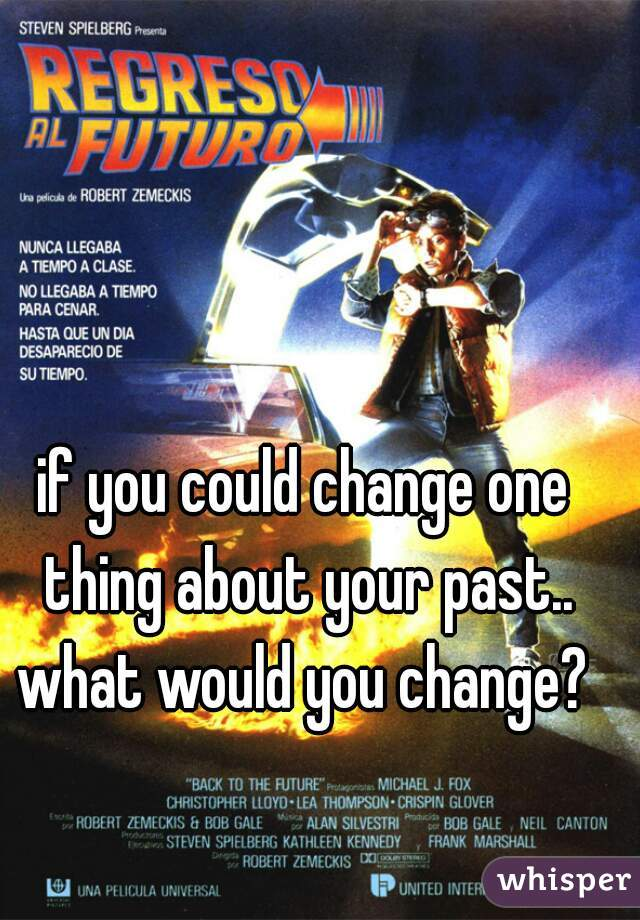 if you could change one thing about your past.. what would you change?