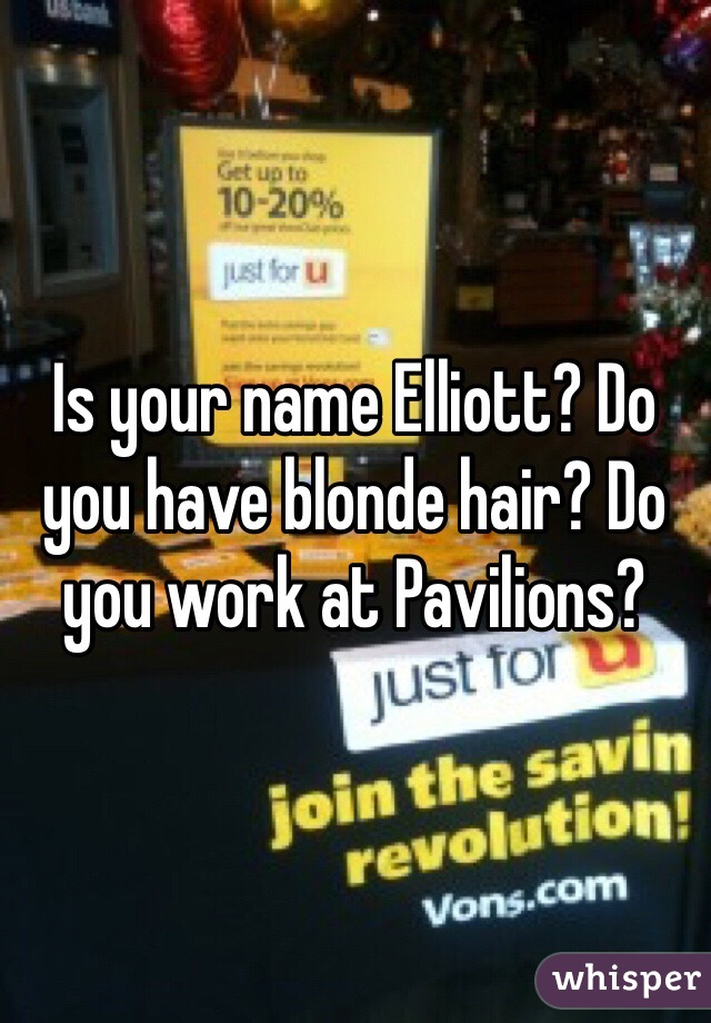 Is your name Elliott? Do you have blonde hair? Do you work at Pavilions?
