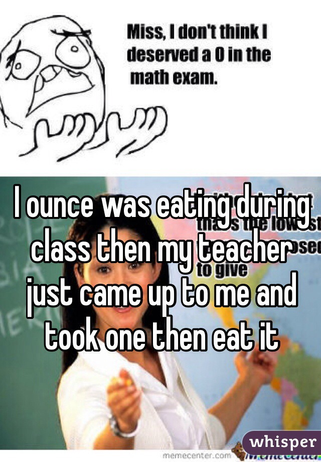 I ounce was eating during class then my teacher just came up to me and took one then eat it
