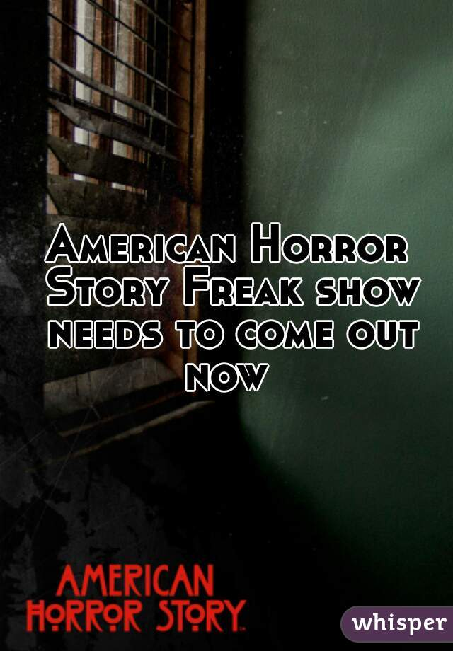 American Horror Story Freak show needs to come out now