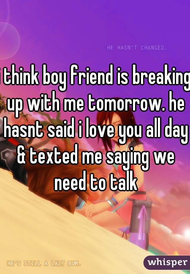 i think boy friend is breaking up with me tomorrow. he hasnt said i love you all day & texted me saying we need to talk