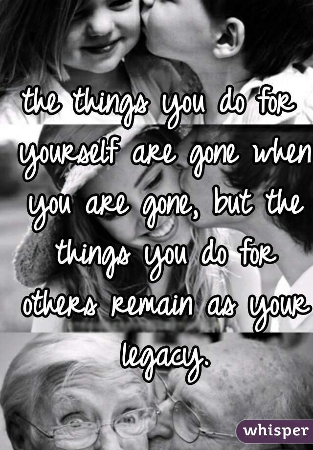 the things you do for yourself are gone when you are gone, but the things you do for others remain as your legacy.