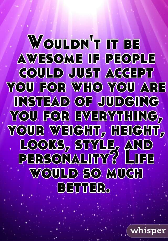 Wouldn't it be awesome if people could just accept you for who you are instead of judging you for everything, your weight, height, looks, style, and personality? Life would so much better.