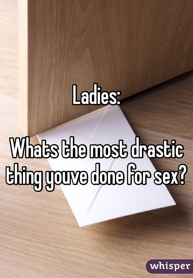 Ladies:  Whats the most drastic thing youve done for sex?
