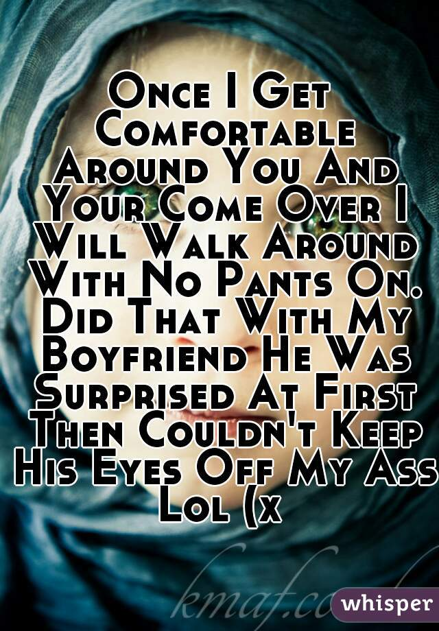 Once I Get Comfortable Around You And Your Come Over I Will Walk Around With No Pants On. Did That With My Boyfriend He Was Surprised At First Then Couldn't Keep His Eyes Off My Ass Lol (x