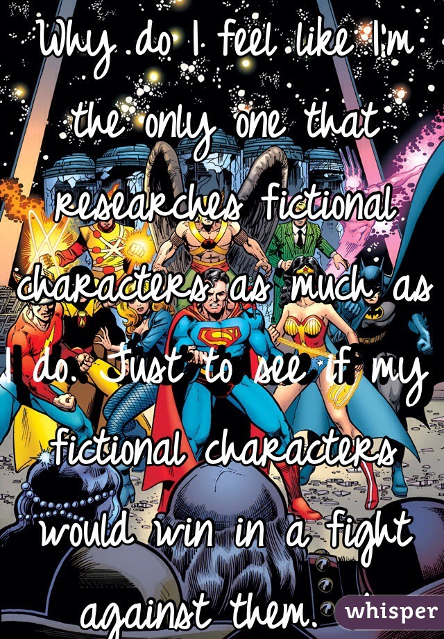 Why do I feel like I'm the only one that researches fictional characters as much as I do. Just to see if my fictional characters would win in a fight against them. :/