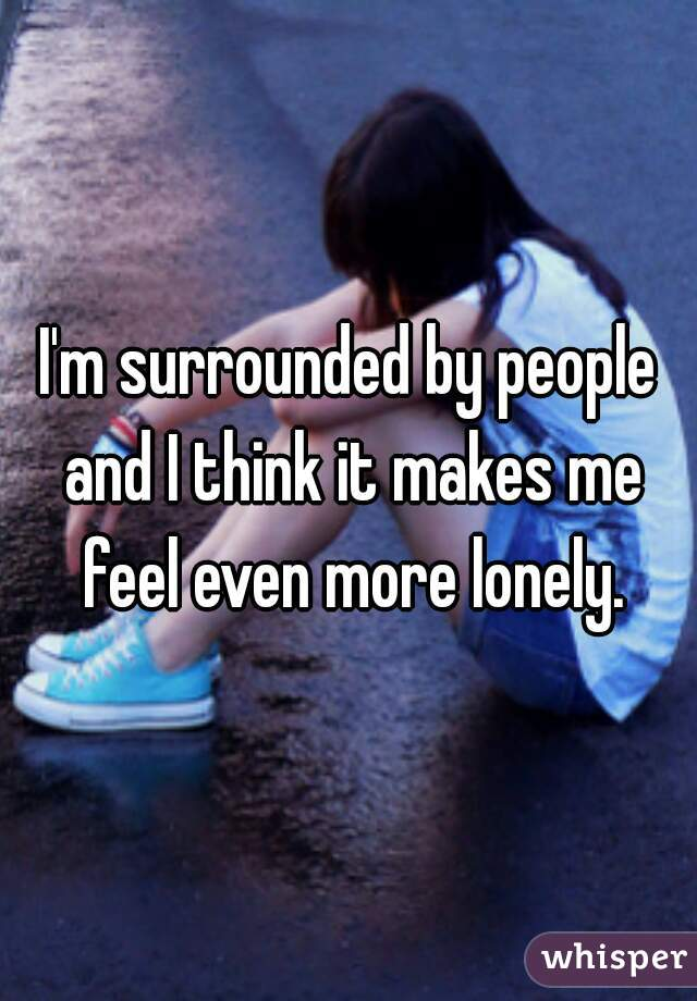 I'm surrounded by people and I think it makes me feel even more lonely.