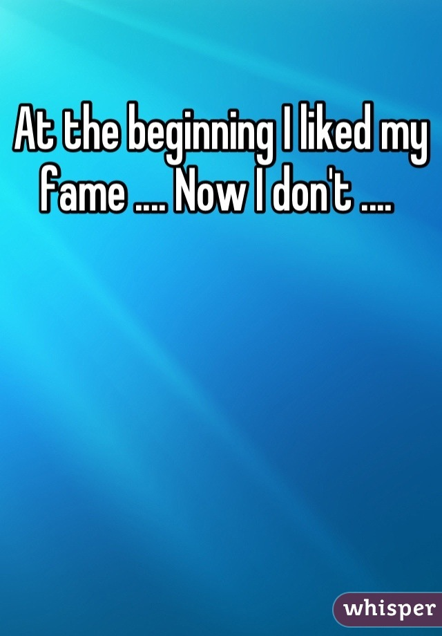 At the beginning I liked my fame .... Now I don't ....