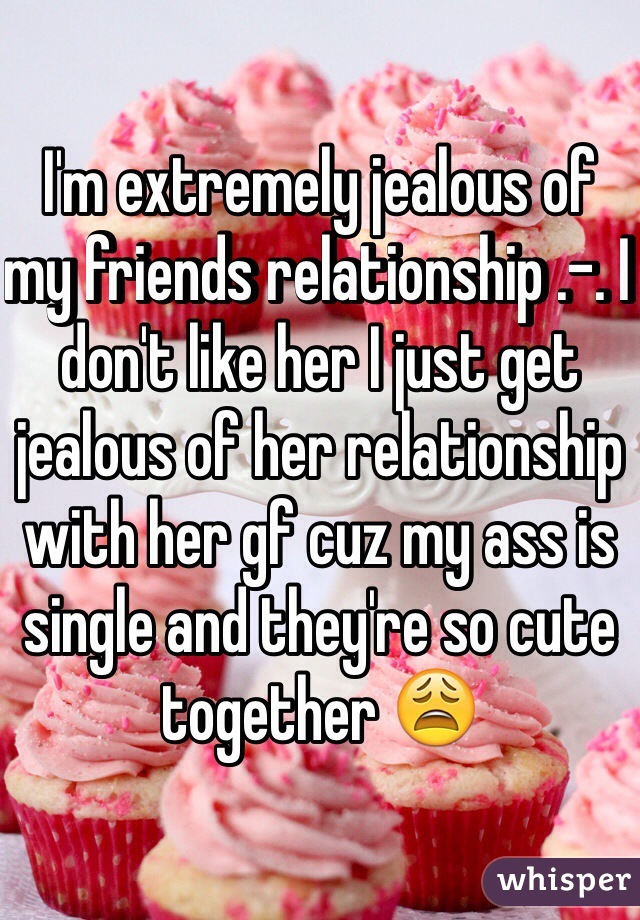 I'm extremely jealous of my friends relationship .-. I don't like her I just get jealous of her relationship with her gf cuz my ass is single and they're so cute together 😩