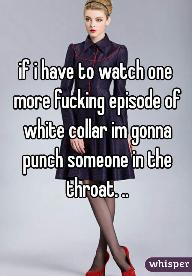 if i have to watch one more fucking episode of white collar im gonna punch someone in the throat. ..