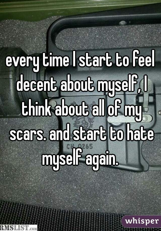 every time I start to feel decent about myself, I think about all of my scars. and start to hate myself again.